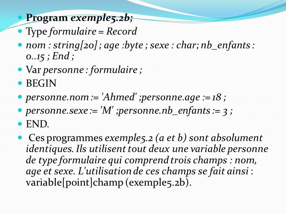 Program exemple5.2b; Type formulaire = Record. nom : string[20] ; age :byte ; sexe : char; nb_enfants : 0..15 ; End ;